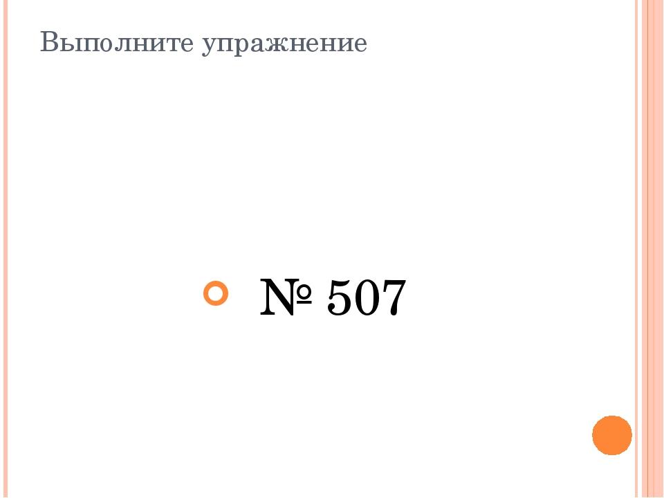 Выполните упражнение № 507