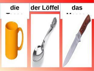 die Tasse der Löffel das Messer
