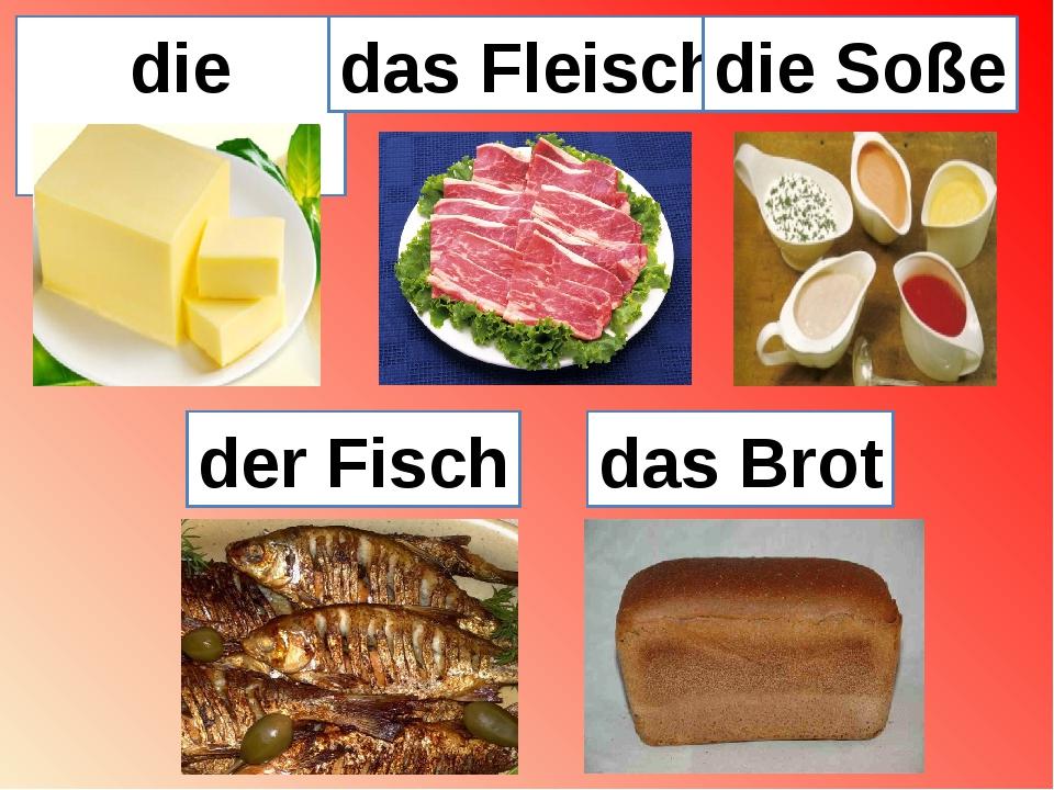 die Butter das Fleisch die Soße der Fisch das Brot