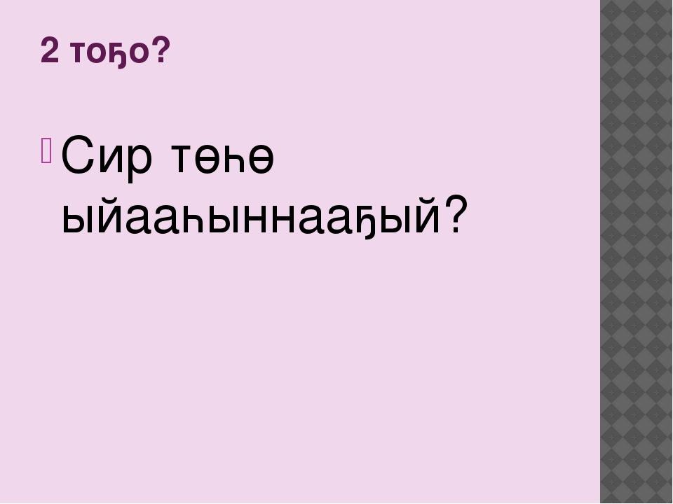 2 тоҕо? Сир төһө ыйааһыннааҕый?