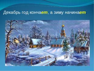 Декабрь год кончает, а зиму начинает.