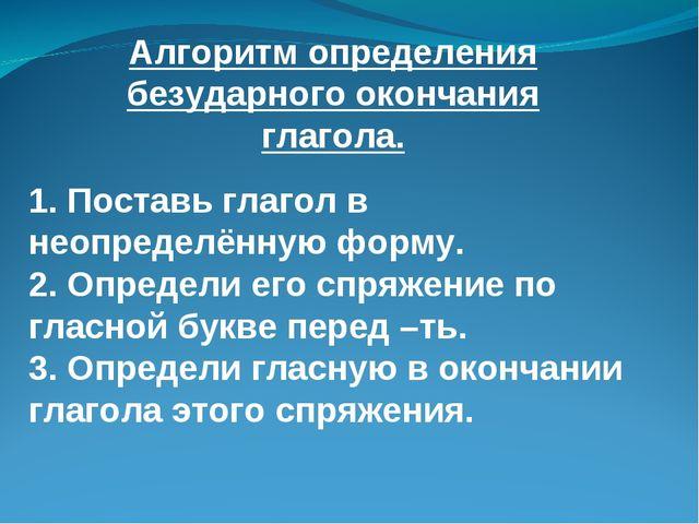 Алгоритм определения безударного окончания глагола. 1. Поставь глагол в неопр...