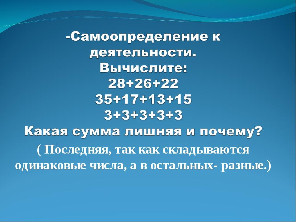 ( Последняя, так как складываются одинаковые числа, а в остальных- разные.)
