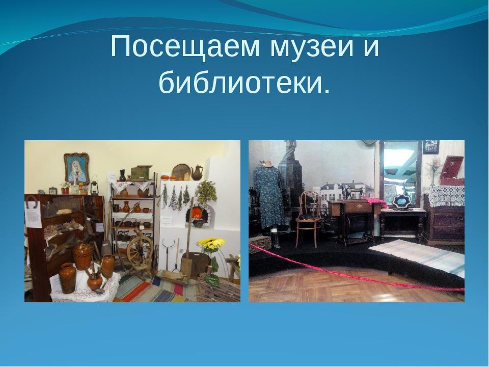 Посещаем музеи и библиотеки.