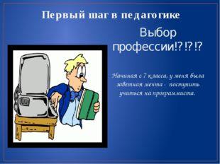Первый шаг в педагогике Выбор профессии!?!?!? Начиная с 7 класса, у меня была
