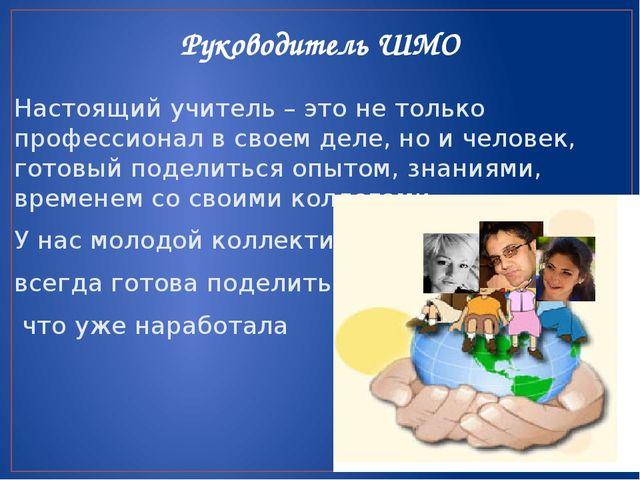 Руководитель ШМО Настоящий учитель – это не только профессионал в своем деле,...