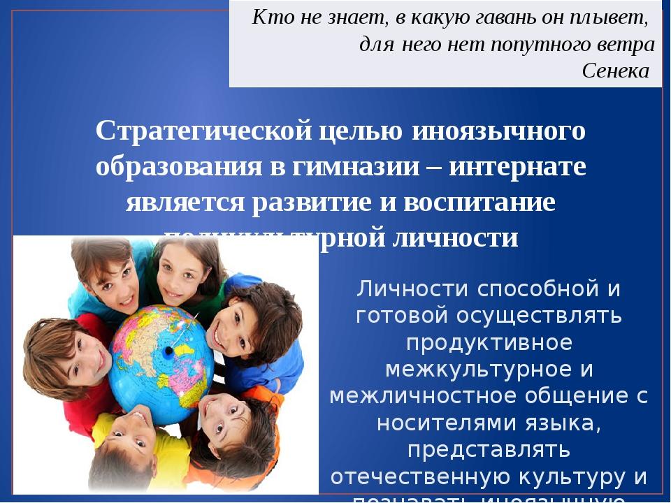 Стратегической целью иноязычного образования в гимназии – интернате является...