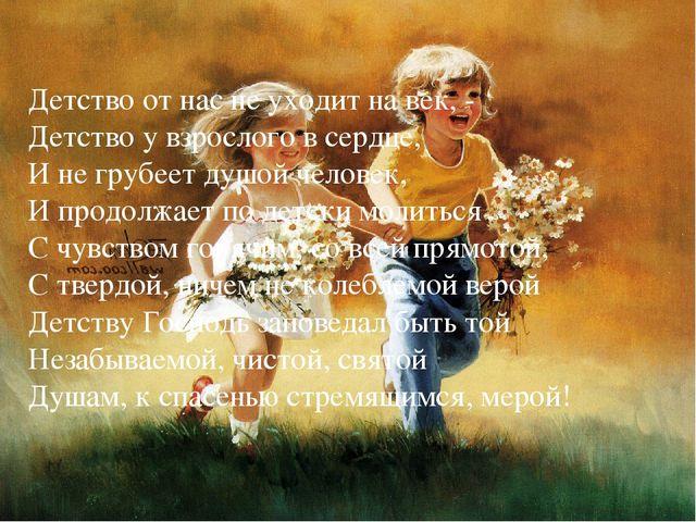 Детство от нас не уходит на век, - Детство у взрослого в сердце, И не грубеет...