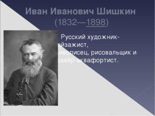 Иван Иванович Шишкин (1832—1898) Русскийхудожник-пейзажист, живописец,рисо