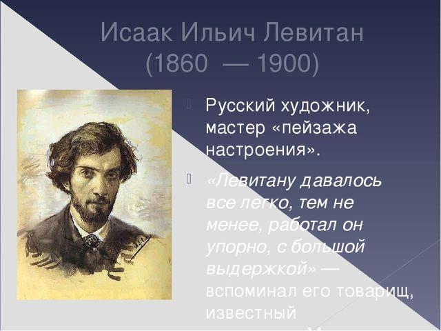 Исаак Ильич Левитан (1860 —1900) Русский художник, мастер «пейзажа настро...