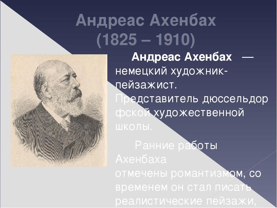 Андреас Ахенбах (1825 – 1910) Андреас Ахенбах— немецкий художник-пейзажист...