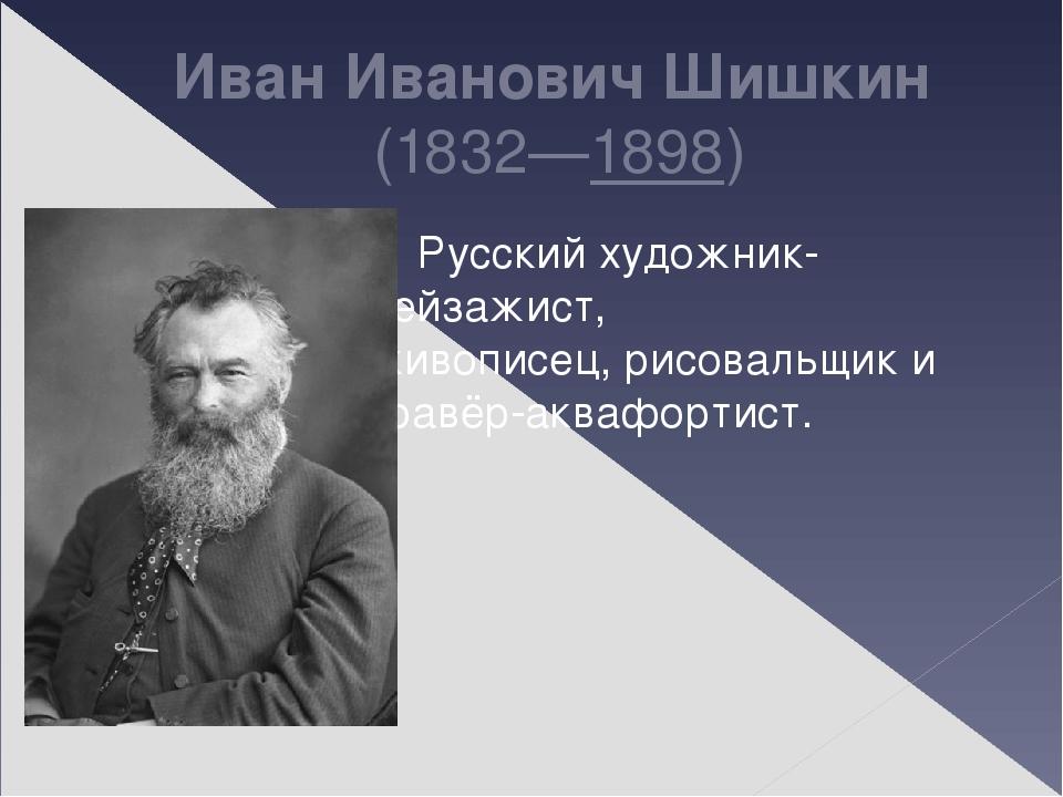 Иван Иванович Шишкин (1832—1898) Русскийхудожник-пейзажист, живописец,рисо...