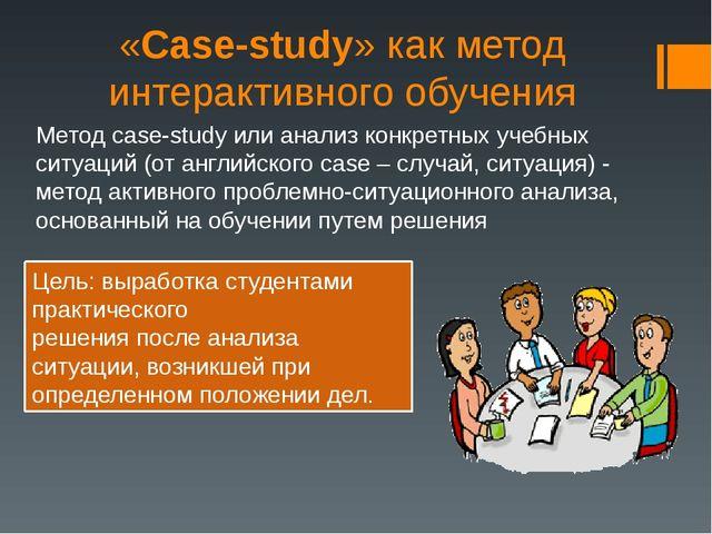 «Case-study» как метод интерактивного обучения Метод case-study или анализ ко...