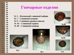 Гончарные изделия №5 №9 №49 №10 №7 № 5 – Маленький глиняный чайник № 7 – Гли