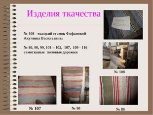 Изделия ткачества № 107 № 90 № 86 № 108 № 108 -ткацкий станок Фофановой Акули