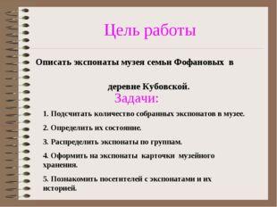 Цель работы Описать экспонаты музея семьи Фофановых в деревне Кубовской. Зада