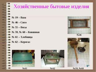 Хозяйственные бытовые изделия №61 №62 №59, №60 №46 № 19 – Ваза № 46 – Сито №