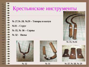 Крестьянские инструменты № 27,№ 28, №29 – Топоры и колун №31 – Струг № 35, №