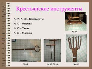 Крестьянские инструменты № 39, № 40 №45 № 42 № 47 № 39, № 40 – Коловороты № 4