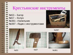 Крестьянские инструменты №53 – Багор №57 – Колун №361 –Напильник №397 –Ящик с
