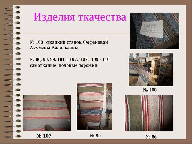 Изделия ткачества № 107 № 90 № 86 № 108 № 108 -ткацкий станок Фофановой Акули...