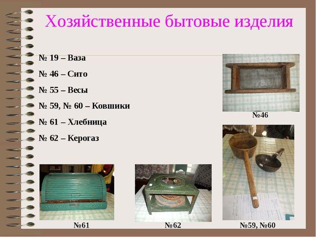 Хозяйственные бытовые изделия №61 №62 №59, №60 №46 № 19 – Ваза № 46 – Сито №...