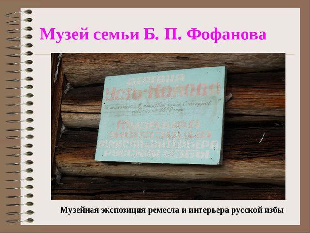 Музей семьи Б. П. Фофанова Музейная экспозиция ремесла и интерьера русской избы