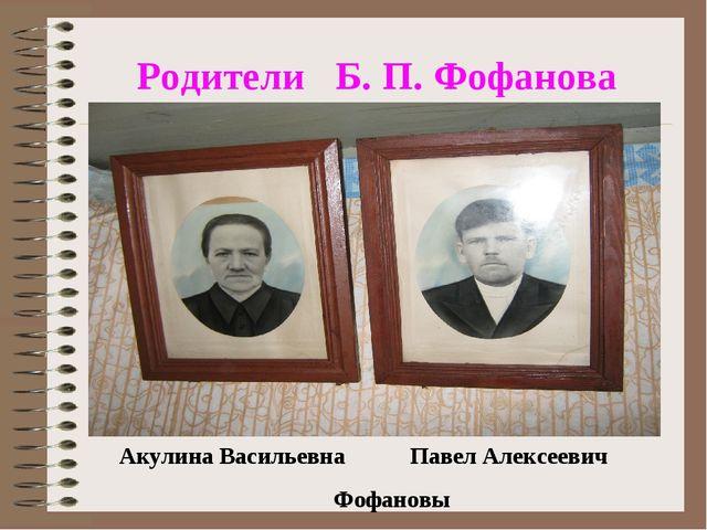Родители Б. П. Фофанова Акулина Васильевна Павел Алексеевич Фофановы