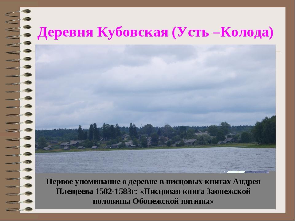 Деревня Кубовская (Усть –Колода) Первое упоминание о деревне в писцовых книга...