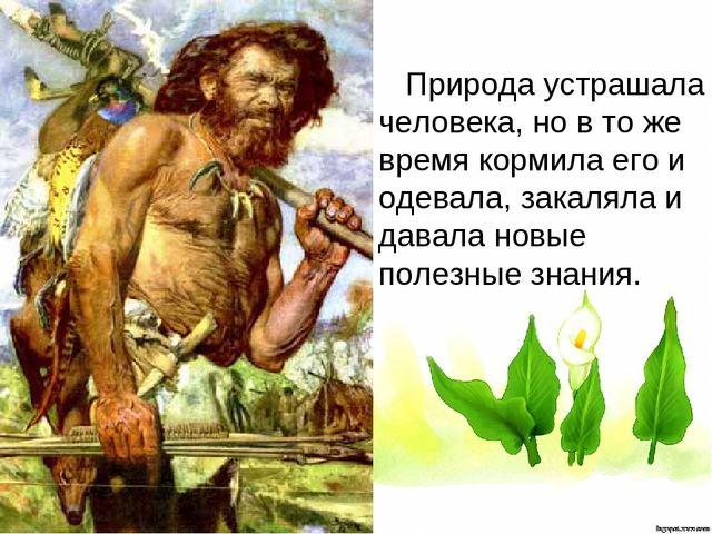 Природа устрашала человека, но в то же время кормила его и одевала, закаляла...