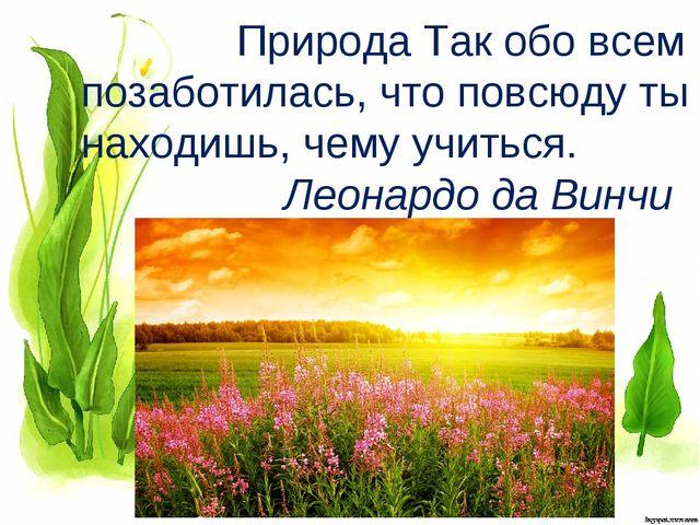 Природа Так обо всем позаботилась, что повсюду ты находишь, чему учиться. Ле...