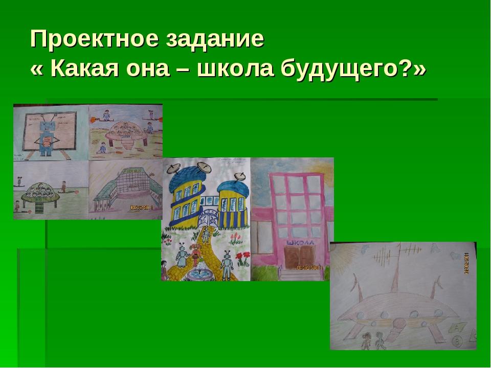 Проектное задание « Какая она – школа будущего?»