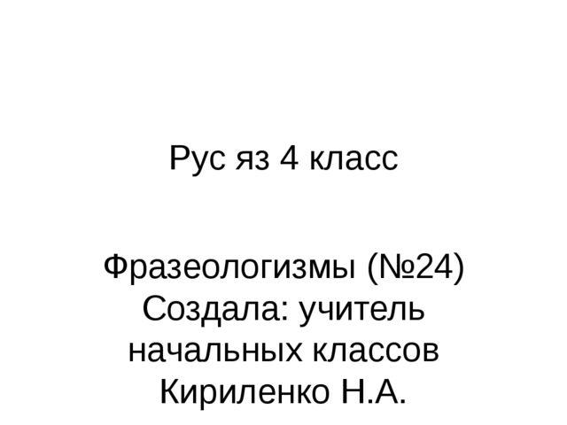 Рус яз 4 класс Фразеологизмы (№24) Создала: учитель начальных классов Кирилен...