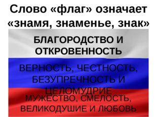 Слово «флаг» означает «знамя, знаменье, знак» БЛАГОРОДСТВО И ОТКРОВЕННОСТЬ ВЕ