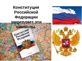 Конституция Российской Федерации закрепляет эти символы.