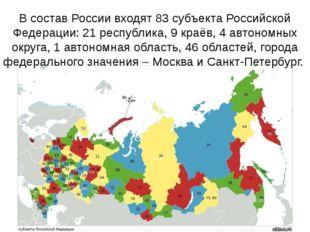 В состав России входят 83 субъекта Российской Федерации: 21 республика, 9 кра