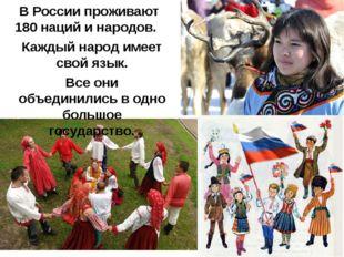 В России проживают 180 наций и народов. Каждый народ имеет свой язык. Все они