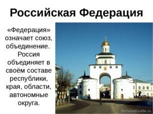 Российская Федерация «Федерация» означает союз, объединение. Россия объединяе