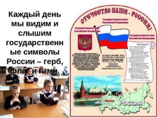 Каждый день мы видим и слышим государственные символы России – герб, флаг и г