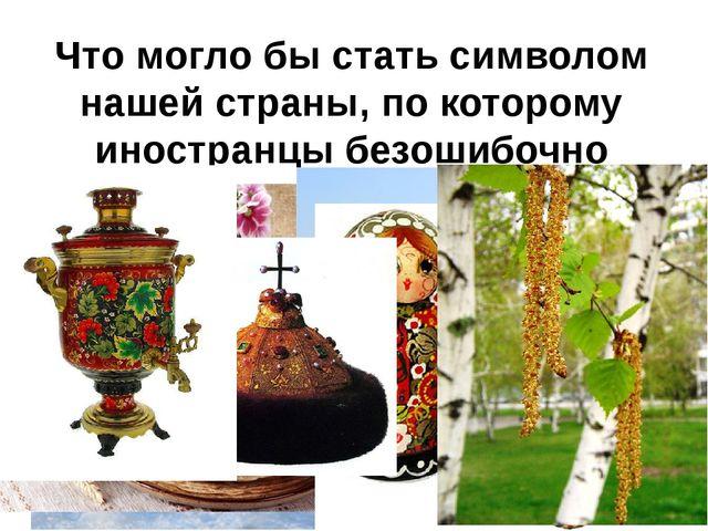 Что могло бы стать символом нашей страны, по которому иностранцы безошибочно...
