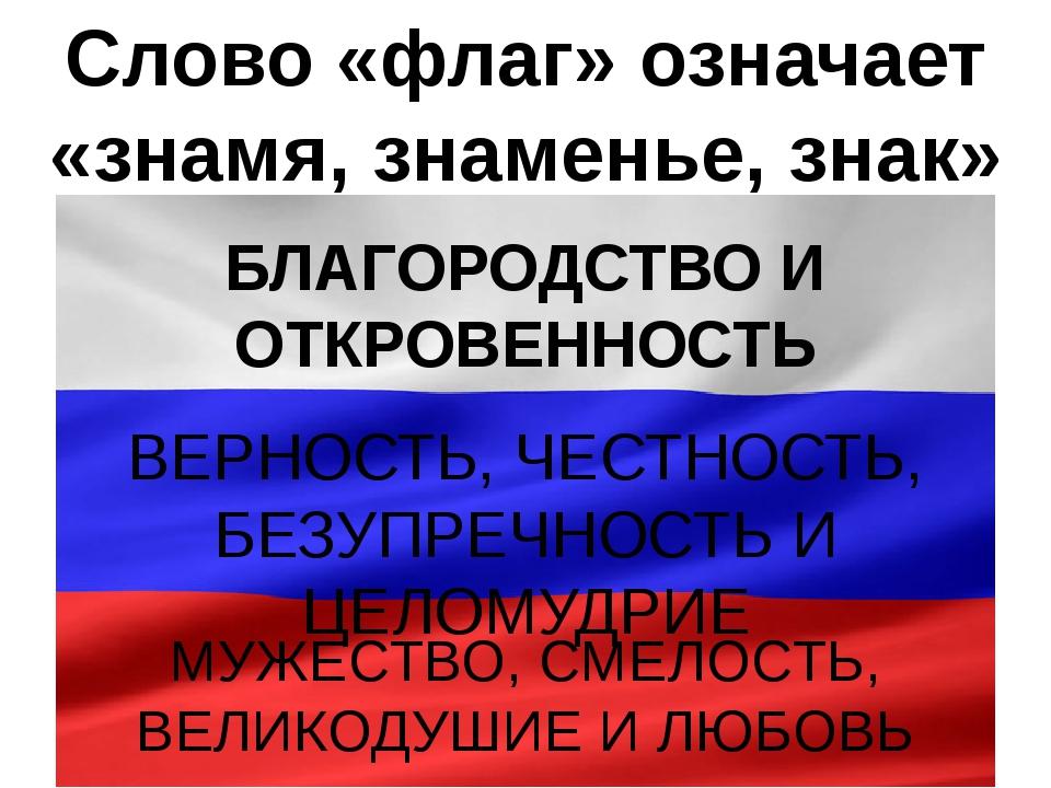 Слово «флаг» означает «знамя, знаменье, знак» БЛАГОРОДСТВО И ОТКРОВЕННОСТЬ ВЕ...