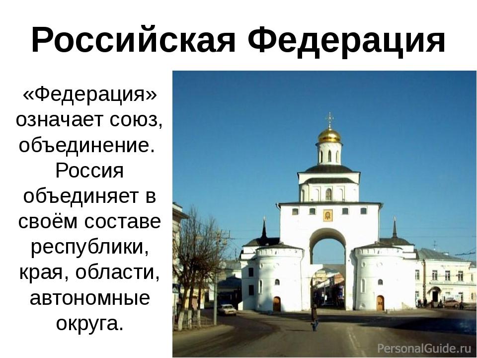 Российская Федерация «Федерация» означает союз, объединение. Россия объединяе...