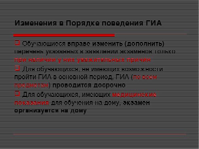 Изменения в Порядке поведения ГИА Обучающиеся вправе изменить (дополнить) пер...