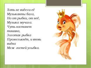 Хоть не видели её Музыканты бала, Но от рыбки, от неё, Музыка звучала. Чуть н