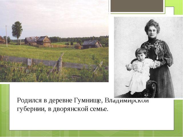Родился в деревне Гумнище, Владимирской губернии, в дворянской семье.