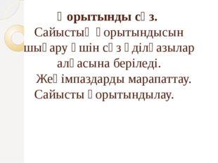 Қорытынды сөз. Сайыстың қорытындысын шығару үшін сөз әділқазылар алқасына бер