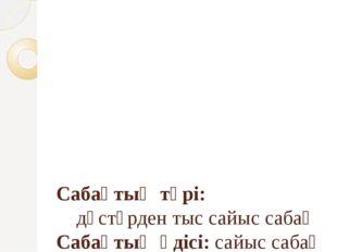 Сабақтың түрі: дәстүрден тыс сайыс сабақ Сабақтың әдісі: сайыс сабақ Пәнарал