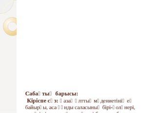 Сабақтың барысы: Кіріспе сөз: Қазақ ұлттық мәдениетінің ең байырғы, аса құн