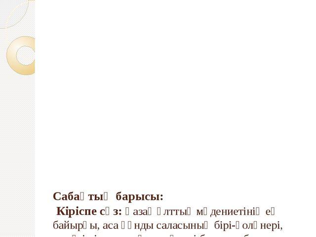 Сабақтың барысы: Кіріспе сөз: Қазақ ұлттық мәдениетінің ең байырғы, аса құн...