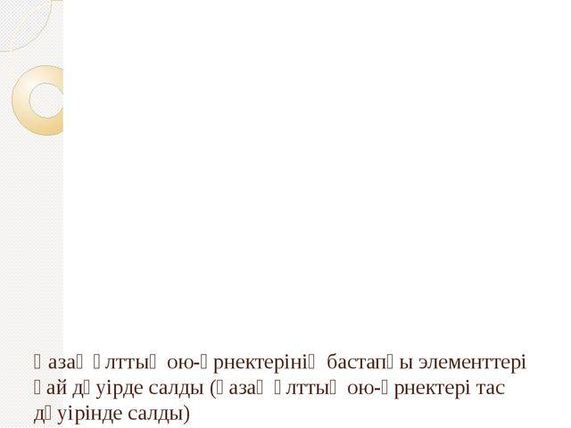 Қазақ ұлттық ою-өрнектерінің бастапқы элементтері қай дәуірде салды (қазақ...